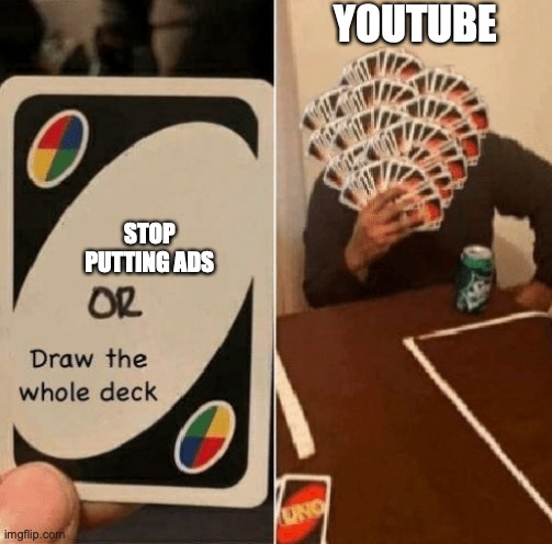 UNO Draw The Whole Deck |  YOUTUBE; STOP PUTTING ADS | image tagged in uno draw the whole deck | made w/ Imgflip meme maker