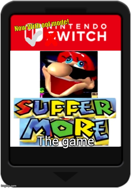 SUFFER MORE: the game |  Now With oof mode! The game | image tagged in suffer,more,suffer more | made w/ Imgflip meme maker