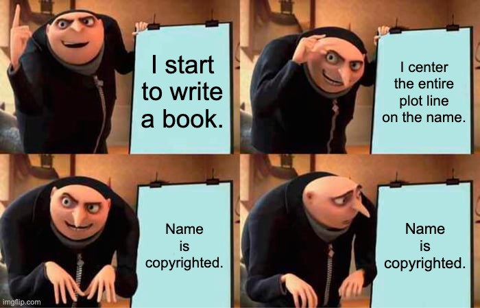 I start to right a book. |  I start to write a book. I center the entire plot line on the name. Name is copyrighted. Name is copyrighted. | image tagged in memes,gru's plan | made w/ Imgflip meme maker