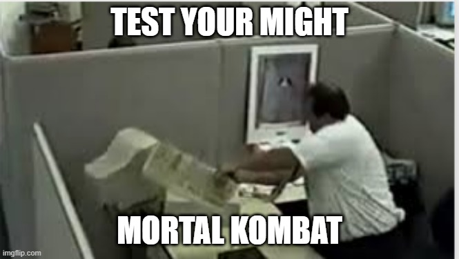 man destroys computer |  TEST YOUR MIGHT; MORTAL KOMBAT | image tagged in man destroys computer,memes | made w/ Imgflip meme maker