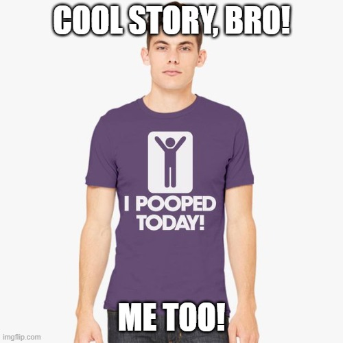 I Pooped Today |  COOL STORY, BRO! ME TOO! | image tagged in pooped,poop,shirt,funny,lol,wtf | made w/ Imgflip meme maker