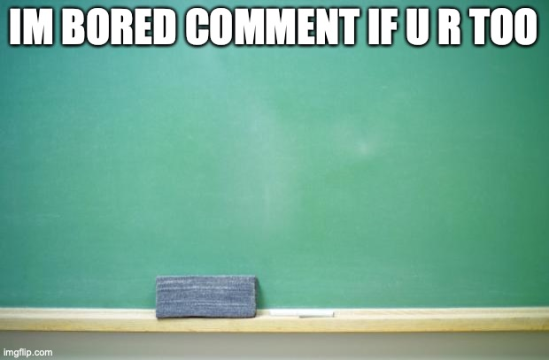 blank chalkboard |  IM BORED COMMENT IF U R TOO | image tagged in blank chalkboard | made w/ Imgflip meme maker