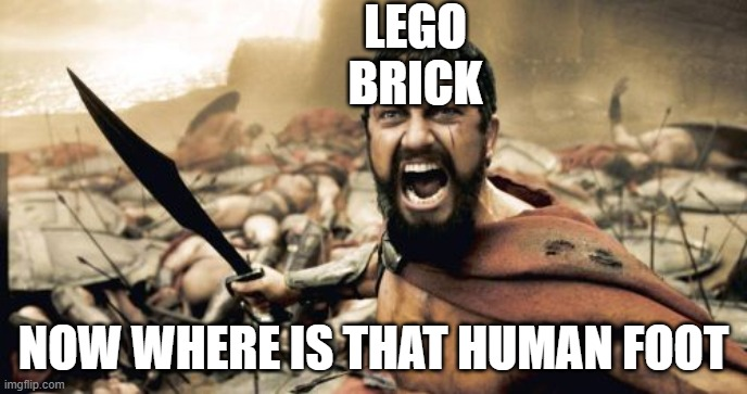 Hey, everyone has their fetish |  LEGO BRICK; NOW WHERE IS THAT HUMAN FOOT | image tagged in memes,sparta leonidas | made w/ Imgflip meme maker
