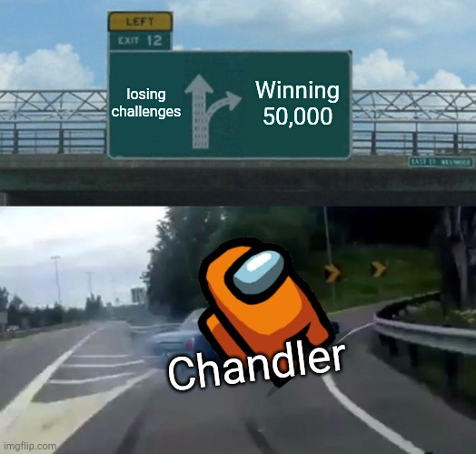 Left Exit 12 Off Ramp Meme |  losing challenges; Winning 50,000; Chandler | image tagged in memes,left exit 12 off ramp | made w/ Imgflip meme maker