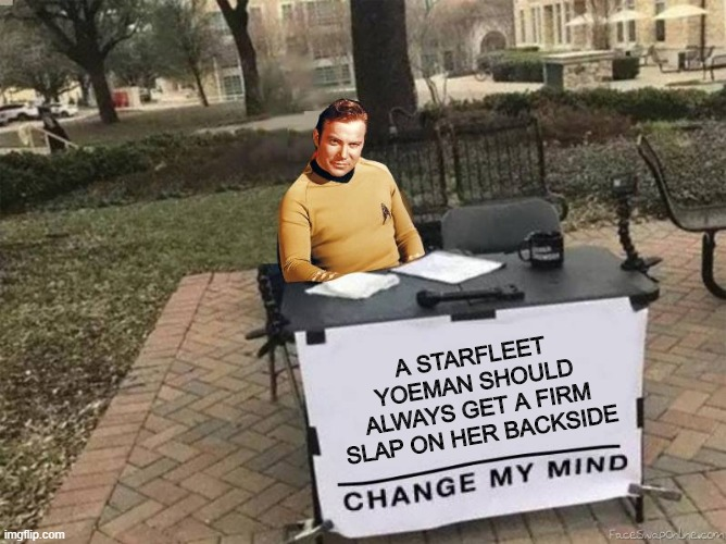 Little Out of Date There Jim |  A STARFLEET YOEMAN SHOULD ALWAYS GET A FIRM SLAP ON HER BACKSIDE | image tagged in captain kirk star trek change my mind | made w/ Imgflip meme maker