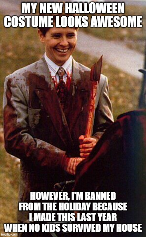 kids in the hall ax murderer |  MY NEW HALLOWEEN COSTUME LOOKS AWESOME; HOWEVER, I'M BANNED FROM THE HOLIDAY BECAUSE I MADE THIS LAST YEAR WHEN NO KIDS SURVIVED MY HOUSE | image tagged in kids in the hall ax murderer | made w/ Imgflip meme maker