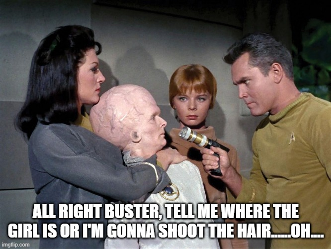 No Can Do Pike |  ALL RIGHT BUSTER, TELL ME WHERE THE GIRL IS OR I'M GONNA SHOOT THE HAIR......OH.... | image tagged in star trek,the cage | made w/ Imgflip meme maker