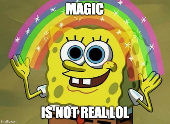 Imagination Spongebob |  MAGIC; IS NOT REAL LOL | image tagged in memes,imagination spongebob | made w/ Imgflip meme maker