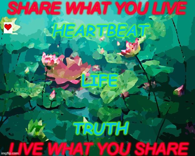SHARE WHAT YOU LOVE, LOVE WHAT YOU SHARE |  SHARE WHAT YOU LIVE; HEARTBEAT; LIFE; AZUREMOON; TRUTH; LIVE WHAT YOU SHARE | image tagged in love,share,heartbeat,real life,inspire,inspirational memes | made w/ Imgflip meme maker
