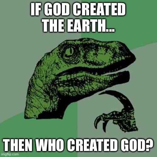 I have been thinking this for a long time |  IF GOD CREATED THE EARTH... THEN WHO CREATED GOD? | image tagged in memes,philosoraptor | made w/ Imgflip meme maker