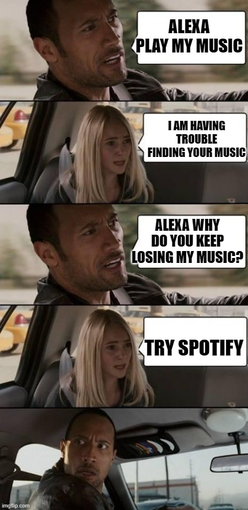 Alexa: What we have is a failure to communicate |  ALEXA PLAY MY MUSIC; I AM HAVING TROUBLE FINDING YOUR MUSIC; ALEXA WHY DO YOU KEEP LOSING MY MUSIC? TRY SPOTIFY | image tagged in the rock driving,alexa | made w/ Imgflip meme maker