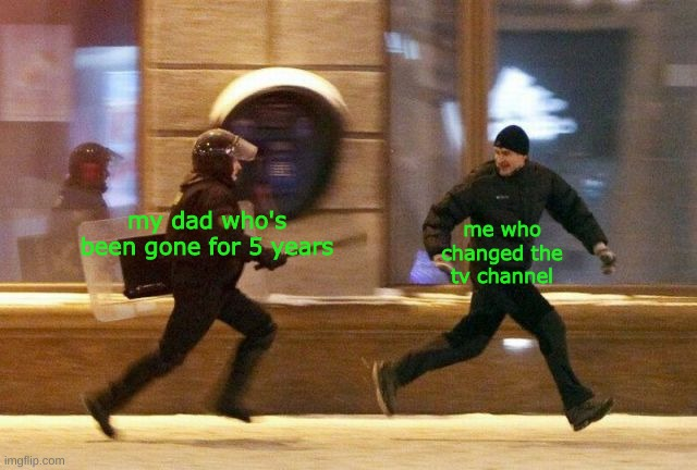 guess who's back |  me who changed the tv channel; my dad who's been gone for 5 years | image tagged in dad,police chasing guy | made w/ Imgflip meme maker