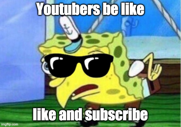 Mocking Spongebob |  Youtubers be like; like and subscribe | image tagged in memes,mocking spongebob | made w/ Imgflip meme maker