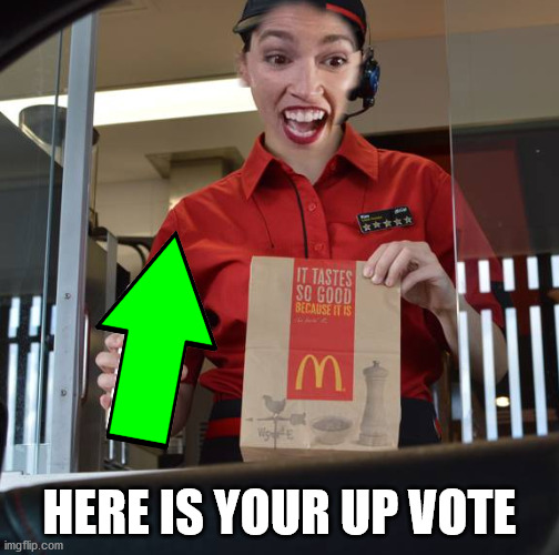 Alexandria Ocasio-Cortez Working At McDonalds |  HERE IS YOUR UP VOTE | image tagged in alexandria ocasio-cortez working at mcdonalds | made w/ Imgflip meme maker