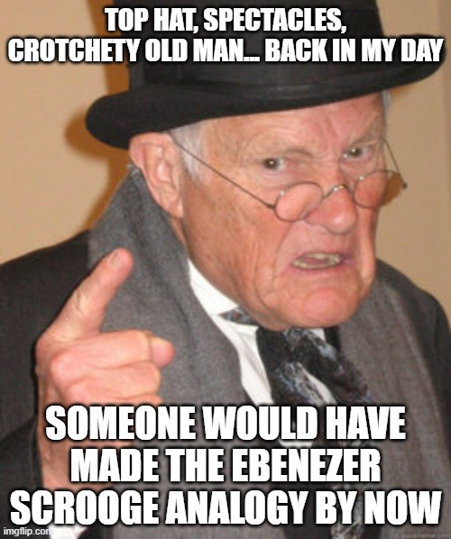 Come On... I Can't Be The First! |  TOP HAT, SPECTACLES, CROTCHETY OLD MAN... BACK IN MY DAY; SOMEONE WOULD HAVE MADE THE EBENEZER SCROOGE ANALOGY BY NOW | image tagged in memes,back in my day | made w/ Imgflip meme maker