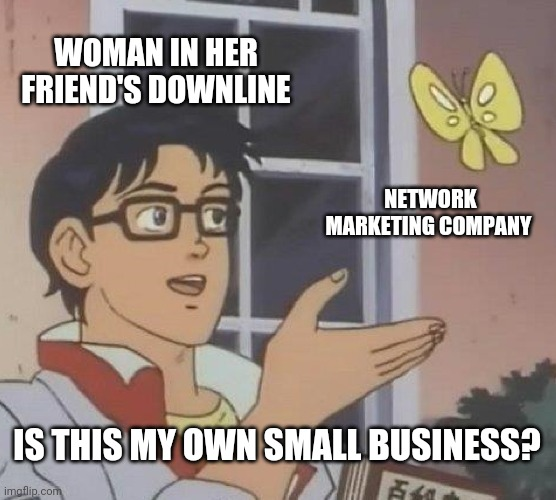 Network marketing |  WOMAN IN HER FRIEND'S DOWNLINE; NETWORK MARKETING COMPANY; IS THIS MY OWN SMALL BUSINESS? | image tagged in memes,is this a pigeon | made w/ Imgflip meme maker