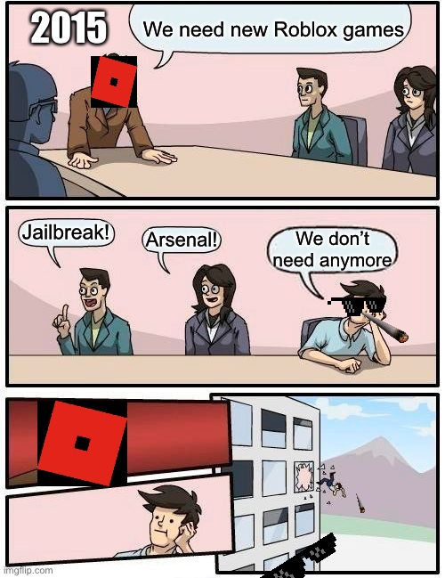 Boardroom Meeting Suggestion Meme |  We need new Roblox games; 2015; Jailbreak! Arsenal! We don't need anymore | image tagged in memes,boardroom meeting suggestion | made w/ Imgflip meme maker