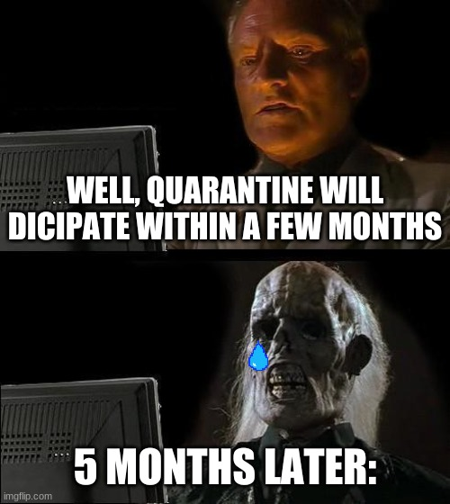 I'll Just Wait Here Meme |  WELL, QUARANTINE WILL DICIPATE WITHIN A FEW MONTHS; 5 MONTHS LATER: | image tagged in memes,i'll just wait here,quarantine,heck no,plz,no god please no | made w/ Imgflip meme maker