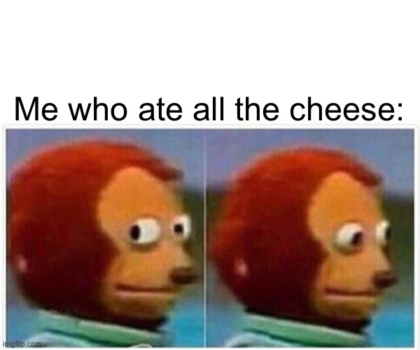 Monkey Puppet Meme | Me who ate all the cheese: | image tagged in memes,monkey puppet | made w/ Imgflip meme maker