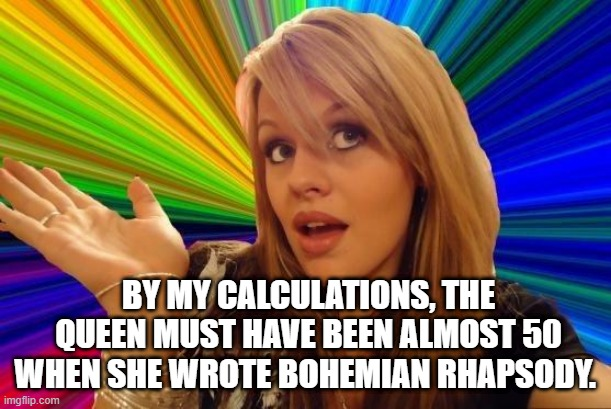 Dumb Blonde |  BY MY CALCULATIONS, THE QUEEN MUST HAVE BEEN ALMOST 50 WHEN SHE WROTE BOHEMIAN RHAPSODY. | image tagged in memes,dumb blonde | made w/ Imgflip meme maker