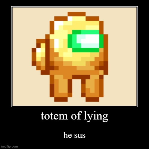 totem of lying | he sus | image tagged in funny,demotivationals | made w/ Imgflip demotivational maker