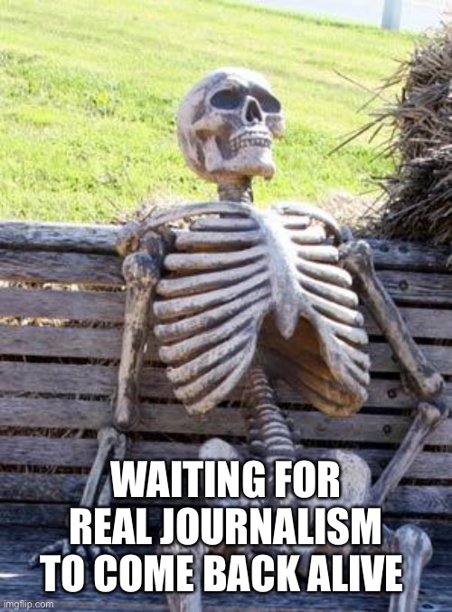 Waiting Skeleton Meme |  WAITING FOR REAL JOURNALISM TO COME BACK ALIVE | image tagged in memes,waiting skeleton | made w/ Imgflip meme maker