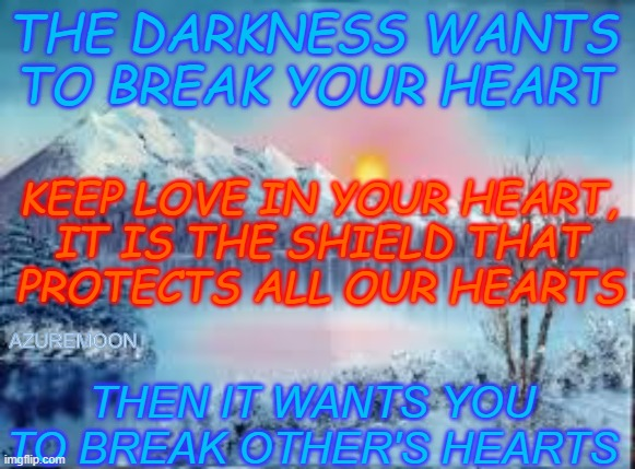 LOVE ECLIPSES THE DARKNESS |  THE DARKNESS WANTS TO BREAK YOUR HEART; KEEP LOVE IN YOUR HEART, IT IS THE SHIELD THAT PROTECTS ALL OUR HEARTS; AZUREMOON; THEN IT WANTS YOU TO BREAK OTHER'S HEARTS | image tagged in eternity,true love,kindness,heart,inspirational memes,inspire the people | made w/ Imgflip meme maker