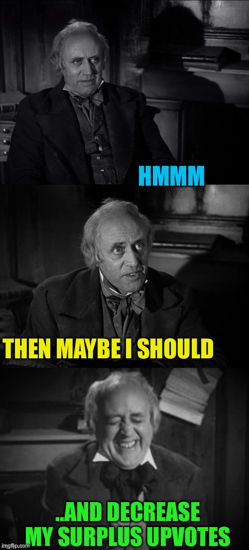 Ebenezer Scrooge Puns | THEN MAYBE I SHOULD ..AND DECREASE MY SURPLUS UPVOTES HMMM | image tagged in ebenezer scrooge puns | made w/ Imgflip meme maker