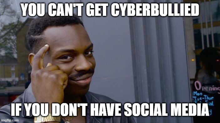 generally true, with exceptions |  YOU CAN'T GET CYBERBULLIED; IF YOU DON'T HAVE SOCIAL MEDIA | image tagged in memes,roll safe think about it,cyberbullying,internet | made w/ Imgflip meme maker