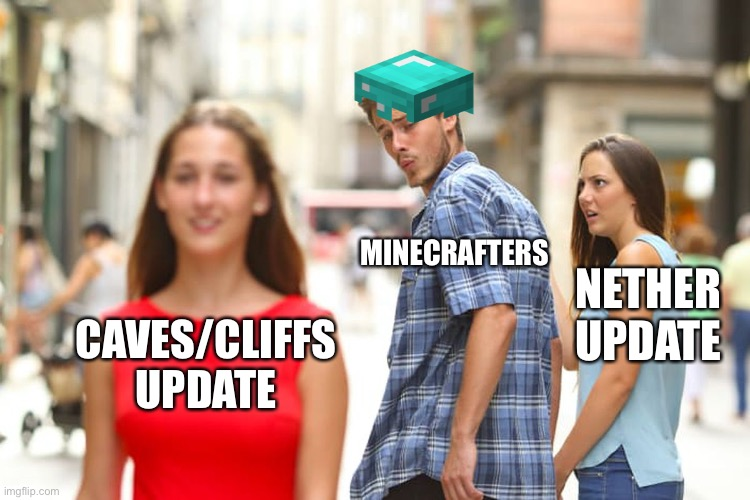 Minecraft be like |  MINECRAFTERS; NETHER UPDATE; CAVES/CLIFFS UPDATE | image tagged in memes,distracted boyfriend | made w/ Imgflip meme maker