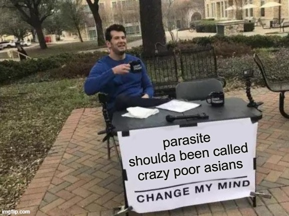 bong would laugh |  parasite shoulda been called crazy poor asians | image tagged in memes,change my mind,bong joon-ho,film,korea,movies | made w/ Imgflip meme maker