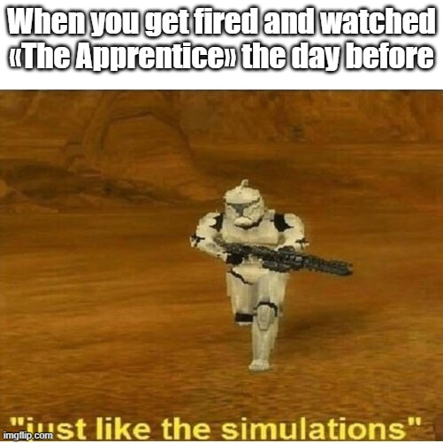 Just like the simulations |  When you get fired and watched «The Apprentice» the day before | image tagged in just like the simulations | made w/ Imgflip meme maker