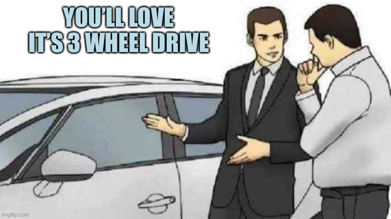 Car Salesman Slaps Roof Of Car Meme |  YOU'LL LOVE IT'S 3 WHEEL DRIVE | image tagged in memes,car salesman slaps roof of car | made w/ Imgflip meme maker