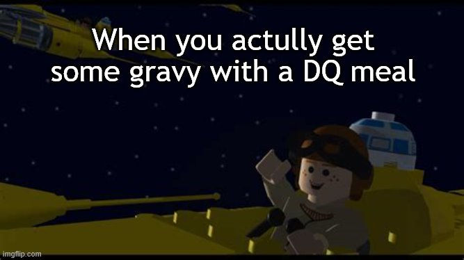 I guess this is relatable |  When you actully get some gravy with a DQ meal | image tagged in anakin yeah,dq | made w/ Imgflip meme maker