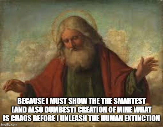 god | BECAUSE I MUST SHOW THE THE SMARTEST (AND ALSO DUMBEST) CREATION OF MINE WHAT IS CHAOS BEFORE I UNLEASH THE HUMAN EXTINCTION | image tagged in god | made w/ Imgflip meme maker