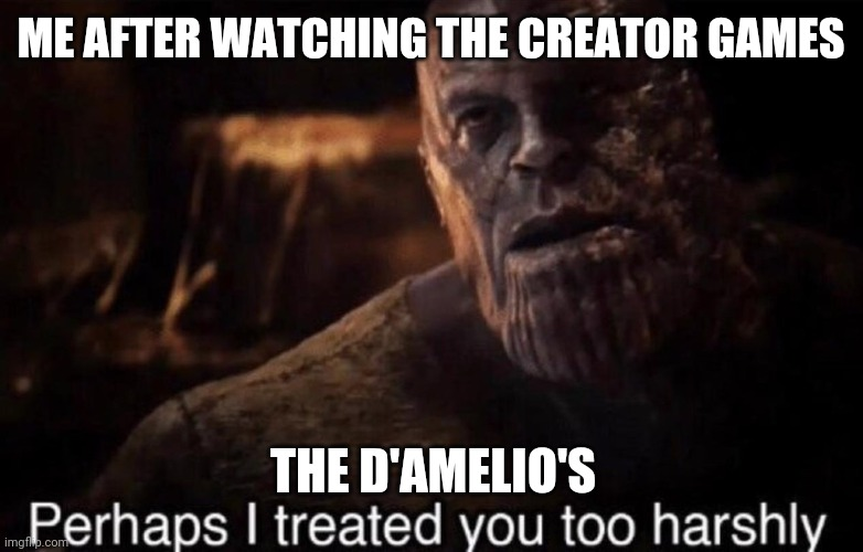 Perhaps I treated you too harshly |  ME AFTER WATCHING THE CREATOR GAMES; THE D'AMELIO'S | image tagged in perhaps i treated you too harshly | made w/ Imgflip meme maker