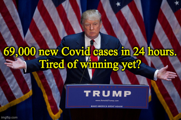 Donald Trump |  69,000 new Covid cases in 24 hours. Tired of winning yet? | image tagged in donald trump | made w/ Imgflip meme maker