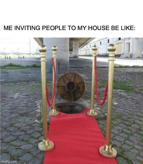 Its garbage, but its clean garbage |  ME INVITING PEOPLE TO MY HOUSE BE LIKE: | image tagged in meme top,memes | made w/ Imgflip meme maker