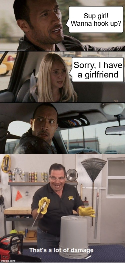 Oof |  Sup girl! Wanna hook up? Sorry, I have a girlfriend | image tagged in memes,the rock driving,thats a lot of damage,lgbt,lgbtq,lesbian | made w/ Imgflip meme maker