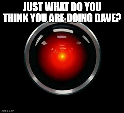 JUST WHAT DO YOU THINK YOU ARE DOING DAVE? | made w/ Imgflip meme maker