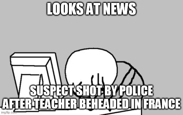 Computer Guy Facepalm Meme |  LOOKS AT NEWS; SUSPECT SHOT BY POLICE AFTER TEACHER BEHEADED IN FRANCE | image tagged in memes,computer guy facepalm,memes | made w/ Imgflip meme maker