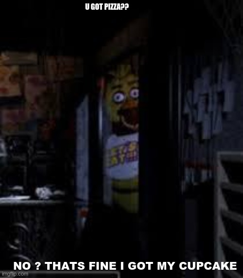 Chica Looking In Window FNAF |  U GOT PIZZA?? NO ? THATS FINE I GOT MY CUPCAKE | image tagged in chica looking in window fnaf | made w/ Imgflip meme maker