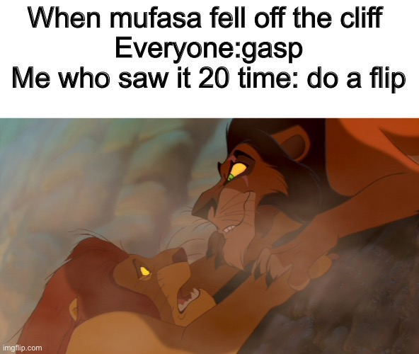 Lion King |  When mufasa fell off the cliff  Everyone:gasp Me who saw it 20 time: do a flip | image tagged in lion king | made w/ Imgflip meme maker
