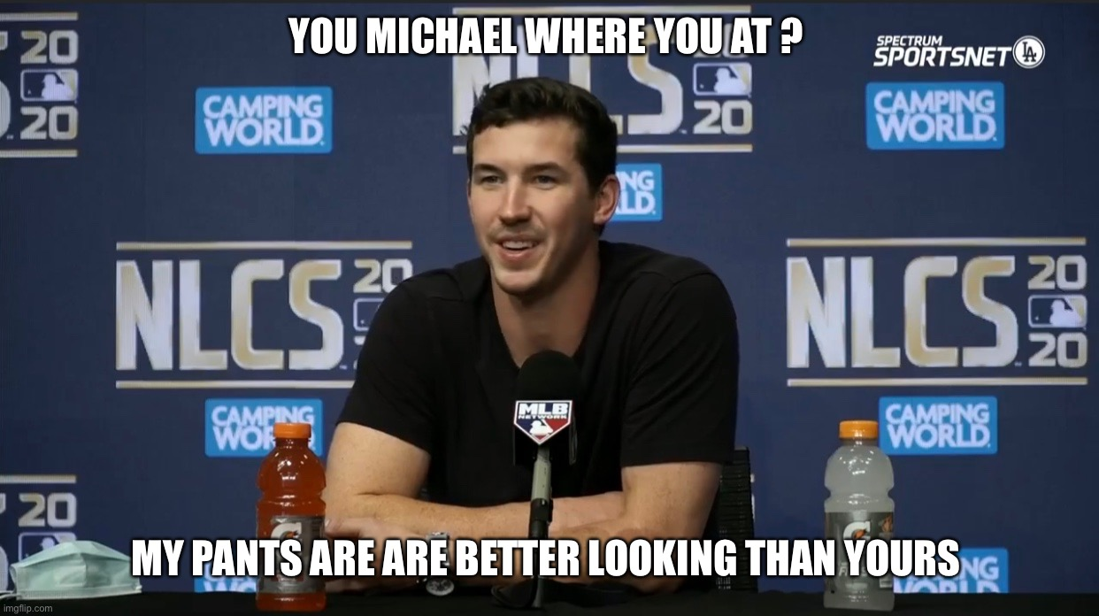 Walker Buehler |  YOU MICHAEL WHERE YOU AT ? MY PANTS ARE ARE BETTER LOOKING THAN YOURS | image tagged in sports | made w/ Imgflip meme maker