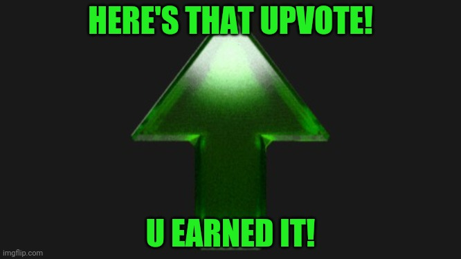 Upvote | HERE'S THAT UPVOTE! U EARNED IT! | image tagged in upvote | made w/ Imgflip meme maker
