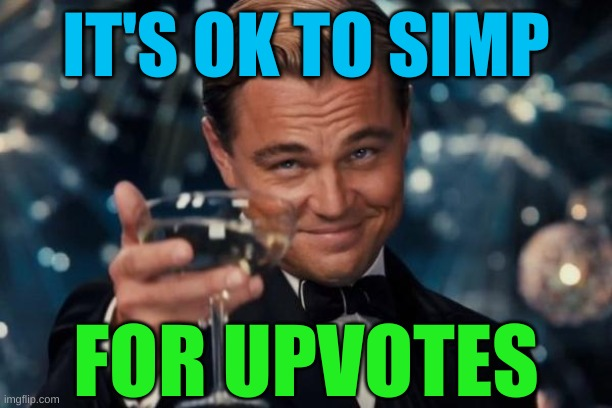 gotta WIN |  IT'S OK TO SIMP; FOR UPVOTES | image tagged in memes,leonardo dicaprio cheers,simping for upvotes,simping,upvote begging | made w/ Imgflip meme maker