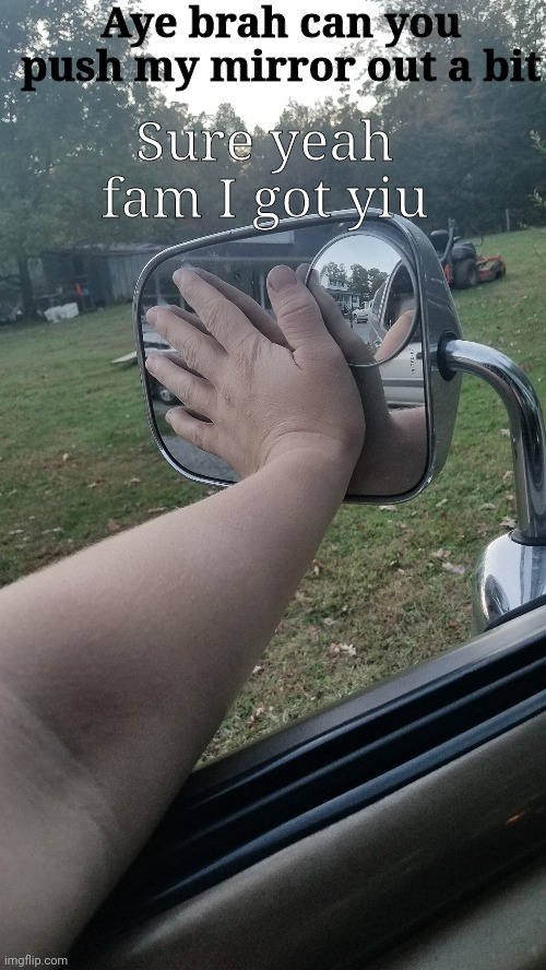 Aye brah can you push my mirror out a bit; Sure yeah fam I got yiu | image tagged in cars,mirror,certified bruh moment | made w/ Imgflip meme maker