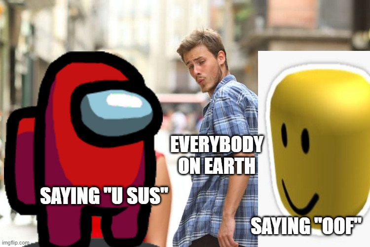 "Distracted Boyfriend Meme |  EVERYBODY ON EARTH; SAYING ""U SUS""; SAYING ""OOF"" 