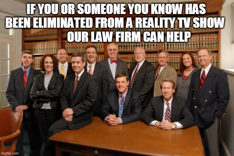 Law Oficces of Dewey, Cheatum & Howe |  IF YOU OR SOMEONE YOU KNOW HAS BEEN ELIMINATED FROM A REALITY TV SHOW                  OUR LAW FIRM CAN HELP | image tagged in meme,lawyer,reality tv | made w/ Imgflip meme maker