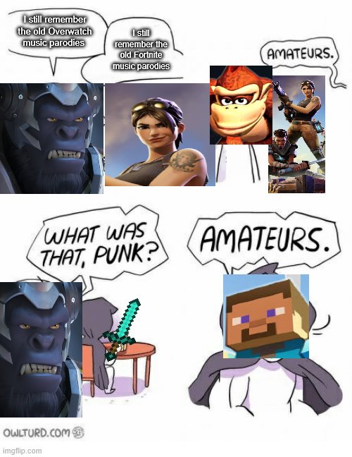 Amateurs |  I still remember the old Overwatch music parodies; I still remember the old Fortnite music parodies | image tagged in amateurs,old parodies,fallen kingdom | made w/ Imgflip meme maker